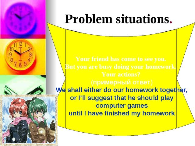 Problem situations. Your friend has come to see you. But you are busy doing y...