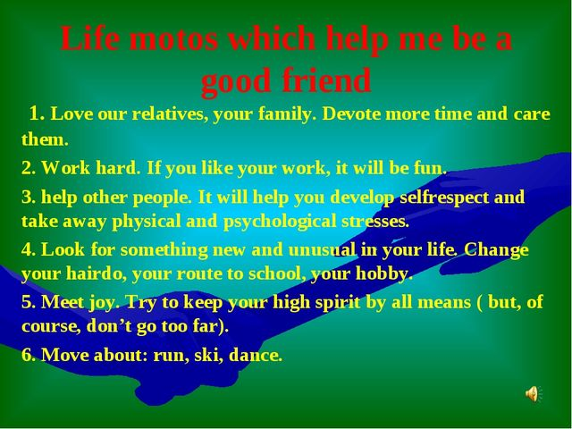 Life motos which help me be a good friend 1. Love our relatives, your family....