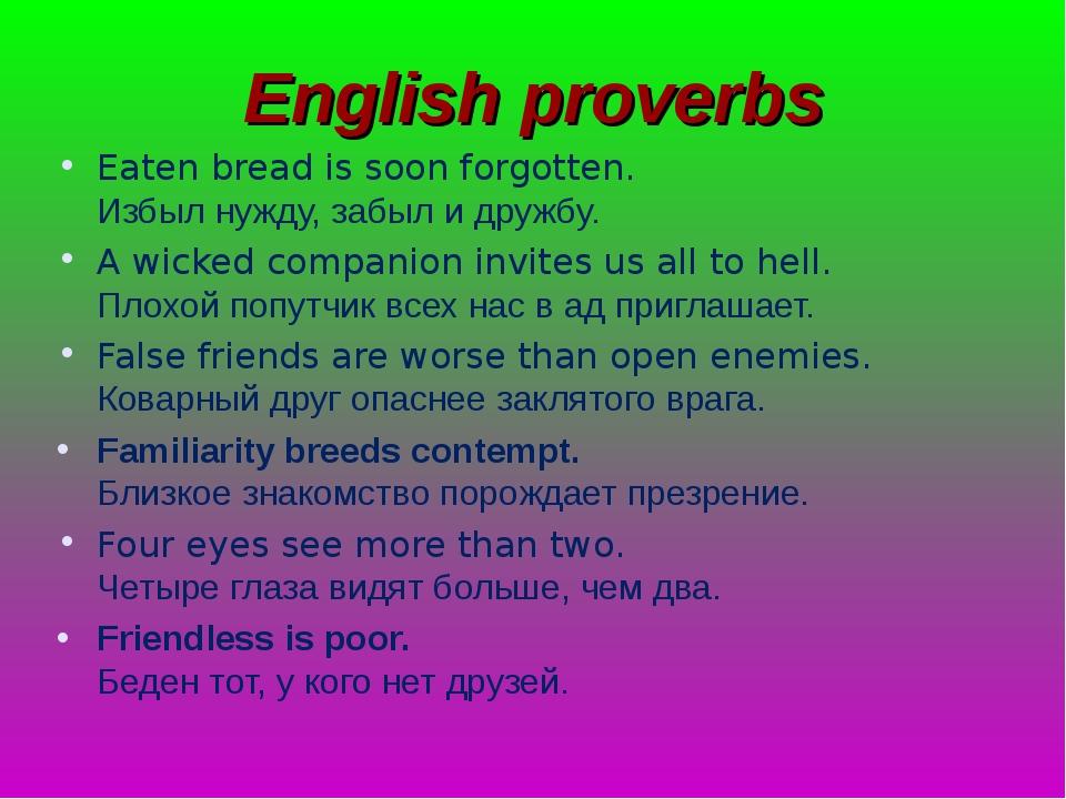 English proverbs Eaten bread is soon forgotten. Избыл нужду, забыл и дружбу....