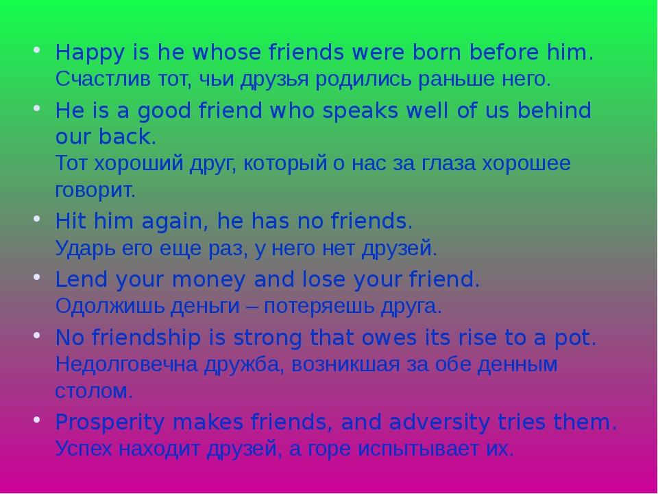 Happy is he whose friends were born before him. Счастлив тот, чьи друзья роди...