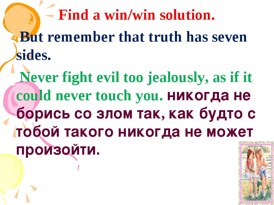 Find a win/win solution. But remember that truth has seven sides. Never fight...