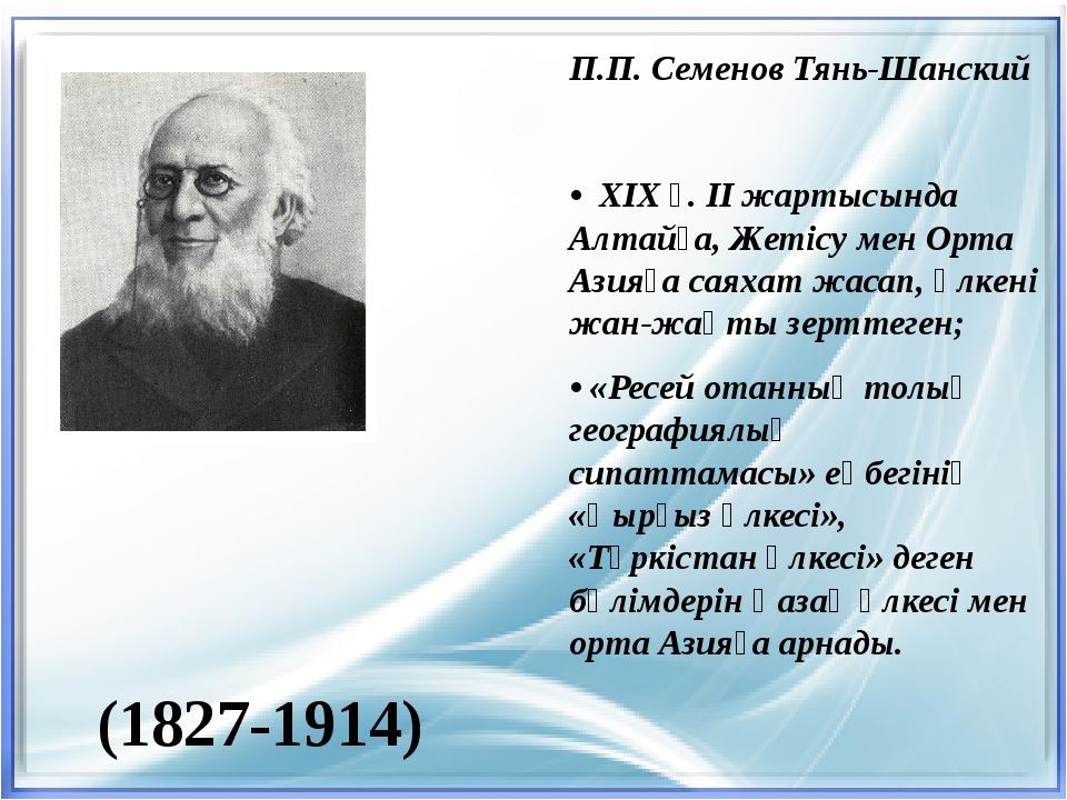 (1827-1914) П.П. Семенов Тянь-Шанский • ХІХ ғ. ІІ жартысында Алтайға, Жетісу...