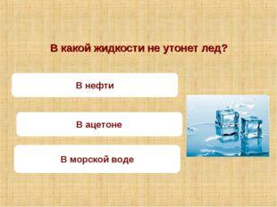 В какой жидкости не утонет лед? В морской воде В нефти В ацетоне