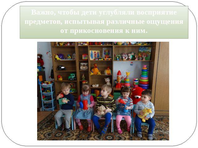 Важно, чтобы дети углубляли восприятие предметов, испытывая различные ощущени...
