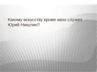 Какому искусству кроме кино служил Юрий Никулин?