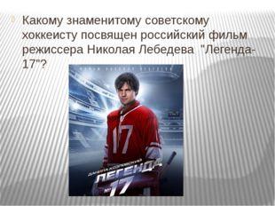 Какому знаменитому советскому хоккеисту посвящен российский фильм режиссера
