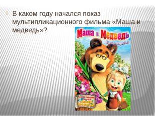 В каком году начался показ мультипликационного фильма «Маша и медведь»?