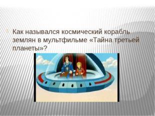 Как назывался космический корабль землян в мультфильме «Тайна третьей планет