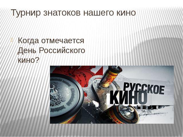 Турнир знатоков нашего кино Когда отмечается День Российского кино?