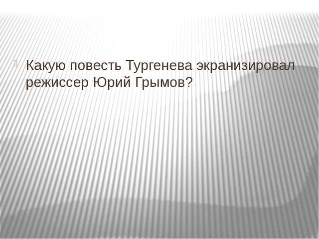 Какую повесть Тургенева экранизировал режиссер Юрий Грымов?