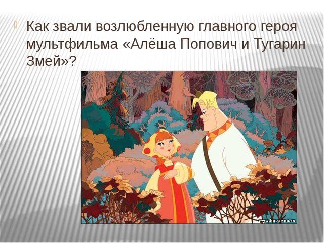 Как звали возлюбленную главного героя мультфильма «Алёша Попович и Тугарин З...