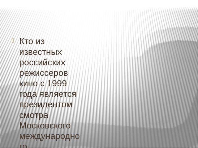 Кто из известных российских режиссеров кино с 1999 года является президентом...