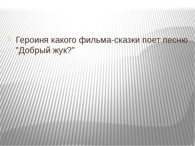"""Героиня какого фильма-сказки поет песню """"Добрый жук?"""""""