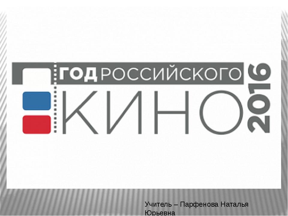 Учитель – Парфенова Наталья Юрьевна