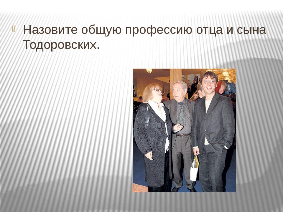 Назовите общую профессию отца и сына Тодоровских.