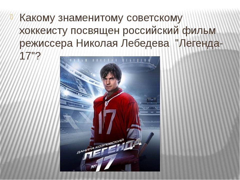 Какому знаменитому советскому хоккеисту посвящен российский фильм режиссера...