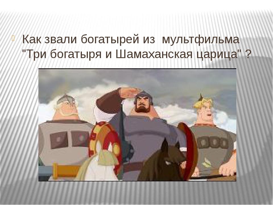 "Как звали богатырей из мультфильма ""Три богатыря и Шамаханская царица"" ?"