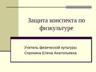 Защита конспекта по физкультуре Учитель физической культуры Сорокина Елена Ан
