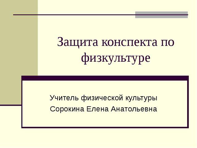 Защита конспекта по физкультуре Учитель физической культуры Сорокина Елена Ан...