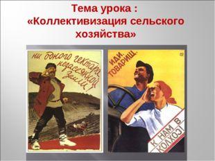 Тема урока : «Коллективизация сельского хозяйства»