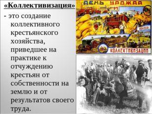 «Коллективизация» - это создание коллективного крестьянского хозяйства, приве