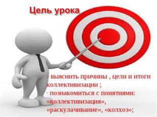 - выяснить причины , цели и итоги коллективизации ; познакомиться с понятиями