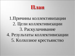 1.Причины коллективизации 2. Цели коллективизации 3. Раскулачивание 4. Резул