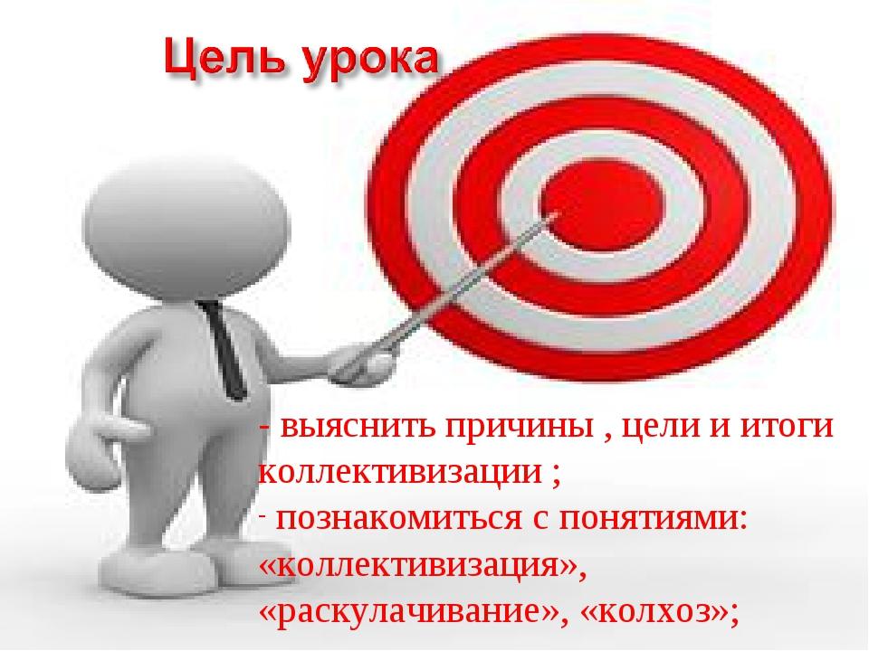 - выяснить причины , цели и итоги коллективизации ; познакомиться с понятиями...