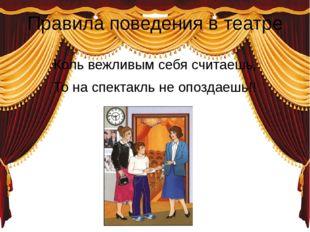 Правила поведения в театре Коль вежливым себя считаешь, То на спектакль не оп