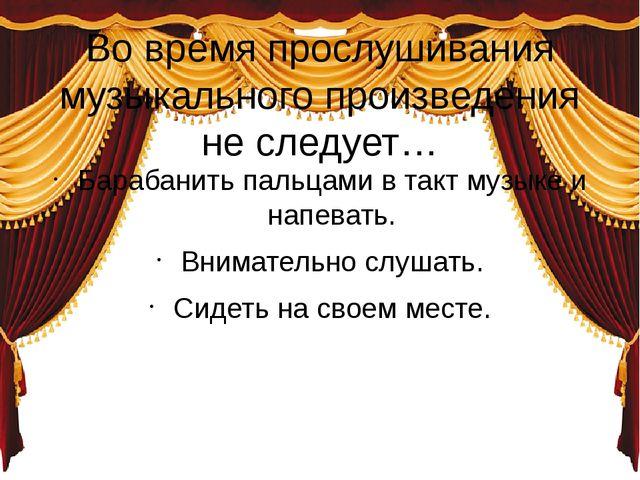 Во время прослушивания музыкального произведения не следует… Барабанить пальц...