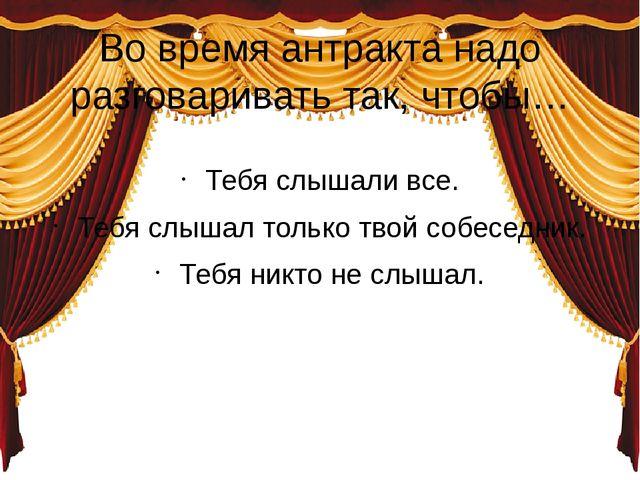 Во время антракта надо разговаривать так, чтобы… Тебя слышали все. Тебя слыша...