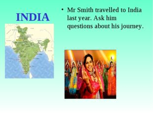 INDIA Mr Smith travelled to India last year. Ask him questions about his jour