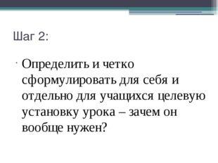 Шаг 2: Определить и четко сформулировать для себя и отдельно для учащихся цел