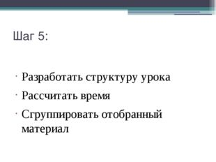 Шаг 5: Разработать структуру урока Рассчитать время Сгруппировать отобранный
