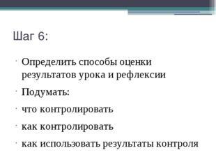 Шаг 6: Определить способы оценки результатов урока и рефлексии Подумать: что
