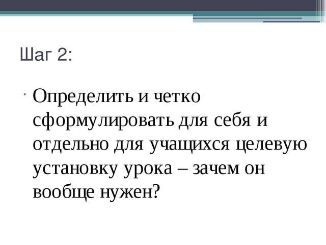 Шаг 2: Определить и четко сформулировать для себя и отдельно для учащихся цел...