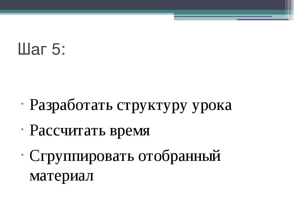 Шаг 5: Разработать структуру урока Рассчитать время Сгруппировать отобранный...