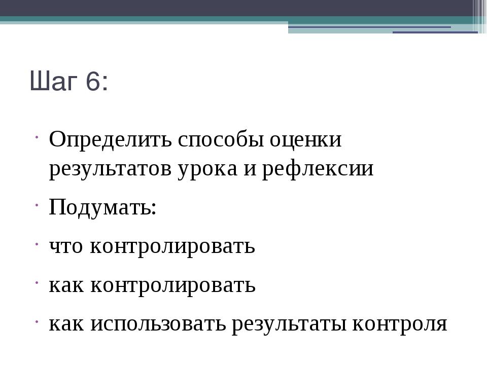 Шаг 6: Определить способы оценки результатов урока и рефлексии Подумать: что...