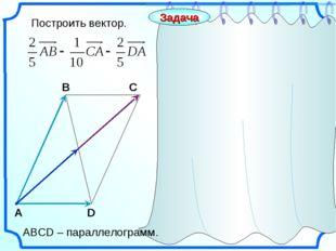 Построить вектор. С А В D Задача АВСD – параллелограмм.