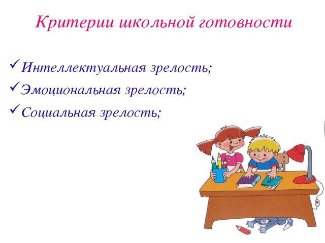 Критерии школьной готовности Интеллектуальная зрелость; Эмоциональная зрелос...