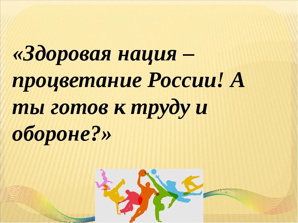 «Здоровая нация – процветание России! А ты готов к труду и обороне?»