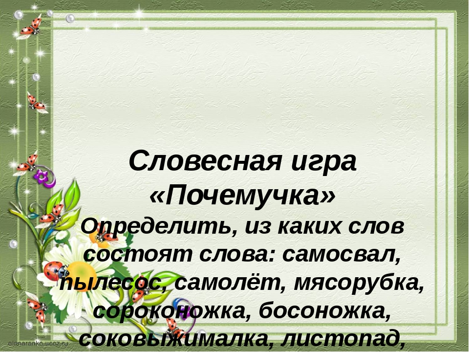 Словесная игра «Почемучка» Определить, из каких слов состоят слова: самосвал,...