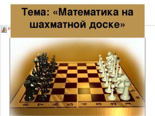 Тема: «Математика на шахматной доске»