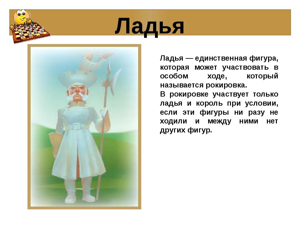 Ладья Ладья — единственная фигура, которая может участвовать в особом ходе, к...