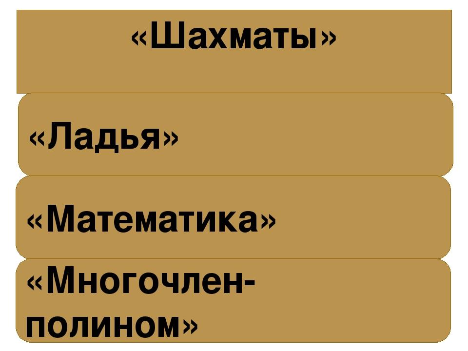 «Шахматы» «Ладья» «Математика» «Многочлен- полином»