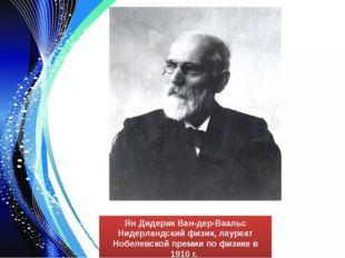 Ян Дидерик Ван-дер-Ваальс Нидерландский физик, лауреат Нобелевской премии по