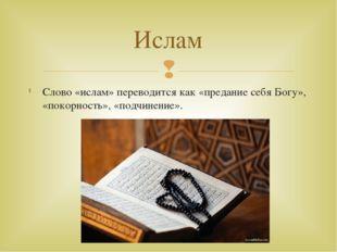 Слово «ислам» переводится как «предание себя Богу», «покорность», «подчинение