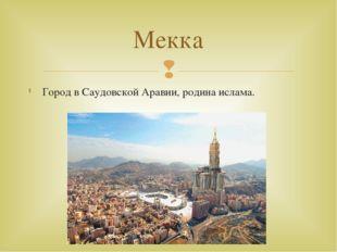 Город в Саудовской Аравии, родина ислама. Мекка 