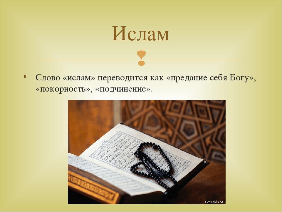 Слово «ислам» переводится как «предание себя Богу», «покорность», «подчинение...