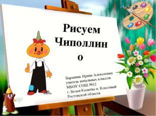 Рисуем Чиполлино Баранник Ирина Алексеевна учитель начальных классов МБОУ СОШ